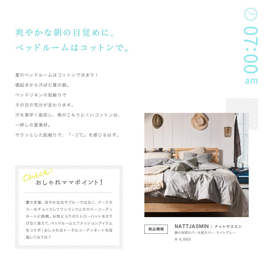 爽やかな朝の目覚めに。ベッドルームはコットンで 夏のベッドルームはコットンで決まり!たっぷりと汗をかいて目覚める朝。ベッドリネンの肌触りでその日の気分が変わります。汗を素早く吸収し、熱がこもりにくいコットンは、一押しの夏素材。サラッとした肌触りで、「−3℃」を感じるはず。おしゃれママポイント 夏の定番、涼やかな白やブルーではなく、アースカラーをチョイスしてワンランク上のカラーコーディネートに挑戦。お気に入りのストローハットをさりげなく添えて、ベッドルームとファッションアイテムをコラボ!おしゃれなトータルコーディネートを目指してみては? NATTJASMIN ナットヤスミン 掛け布団カバー&枕カバー