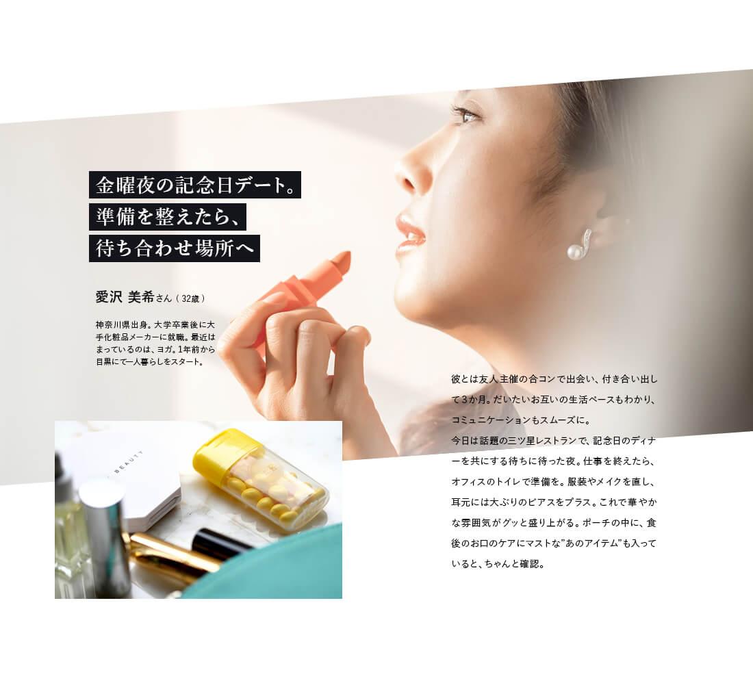 """金曜夜の記念日デート。準備を整えたら、待ち合わせ場所へ。愛沢 美希さん ( 32歳 )神奈川県出身。大学卒業後に大手化粧品メーカーに就職。最近はまっているのは、ヨガ。1年前から目黒にて一人暮らしをスタート。彼とは友人主催の合コンで出会い、付き合い出して3か月。だいたいお互いの生活ペースもわかり、コミュニケーションもスムーズに。今日は話題の三ツ星レストランで、記念日のディナーを共にする待ちに待った夜。仕事を終えたら、オフィスのトイレで準備を。服装やメイクを直し、耳元には大ぶりのピアスをプラス。これで華やかな雰囲気がグッと盛り上がる。ポーチの中に、食後のお口のケアにマストな""""あのアイテム""""も入っていると、ちゃんと確認。"""