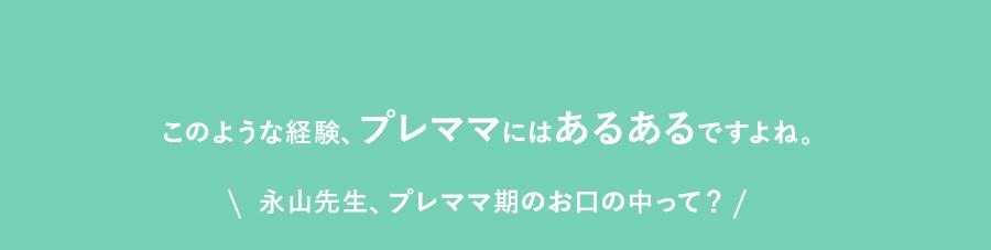 このような経験、プレママにはあるあるですよね。永山先生、プレママ期のお口の中って?