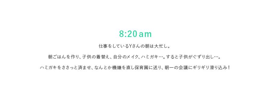 8:20 am 仕事をしているYさんの朝は大忙し。朝ごはんを作り、子供の着替え、自分のメイク、ハミガキ…。すると子供がぐずり出し。ハミガキをささっと済ませ、なんとか機嫌を直し保育園に送り、朝一の会議にギリギリ滑り込み!