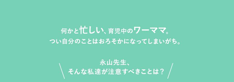 何かと忙しい、育児中のワーママ。つい自分のことはおろそかになってしまいがち。永山先生、そんな私達が注意すべきことは?