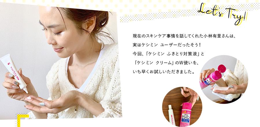 現在のスキンケア事情を話してくれた小林有里さんは、実はケシミン ユーザーだったそう!今回、「ケシミン ふきとり対策液」と「ケシミン クリーム」のW使いを、いち早くお試しいただきました。