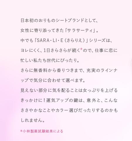 日本初のおりものシートブランドとして、女性に寄り添ってきた「サラサーティ」。 中でも「SARA・LI・E(さらりえ)」シリーズは、ヨレにくく、1日さらさらが続く*ので、仕事に恋に忙しい私たち世代にぴったり。さらに無香料から香りつきまで、充実のラインナップで気分に合わせて選べます。見えない部分に気を配ることは女っぷりを上げるきっかけに!運気アップの鍵は、意外と、こんなささやかなことやカラー選びだったりするのかもしれません。*小林製薬試験結果による