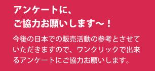 アンケートに、ご協力お願いします~!今後の日本での販売活動の参考とさせていただきますので、ワンクリックで出来るアンケートにご協力お願いします。